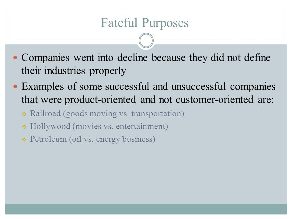 Fateful Purposes Companies went into decline because they did not define their industries properly Examples of some successful and unsuccessful compan