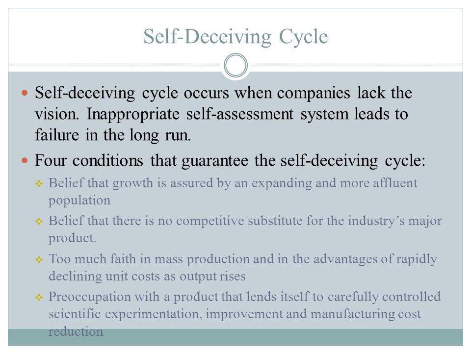 Self-deceiving cycle occurs when companies lack the vision. Inappropriate self-assessment system leads to failure in the long run. Four conditions tha