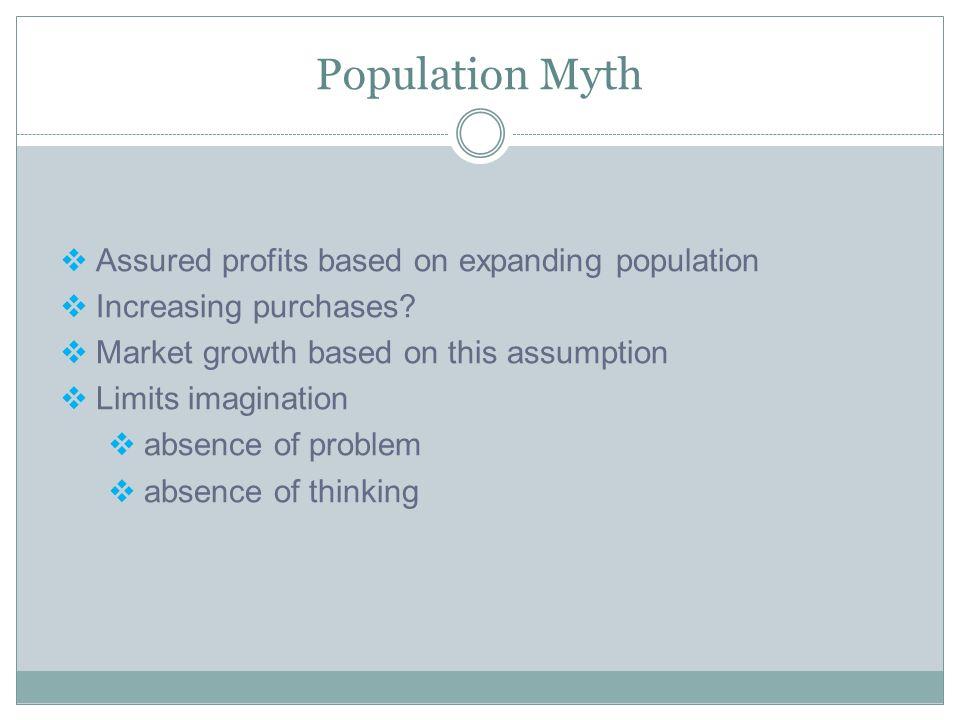 Population Myth  Assured profits based on expanding population  Increasing purchases?  Market growth based on this assumption  Limits imagination