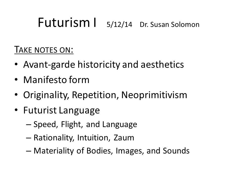 Futurism I 5/12/14 Dr. Susan Solomon T AKE NOTES ON : Avant-garde historicity and aesthetics Manifesto form Originality, Repetition, Neoprimitivism Fu