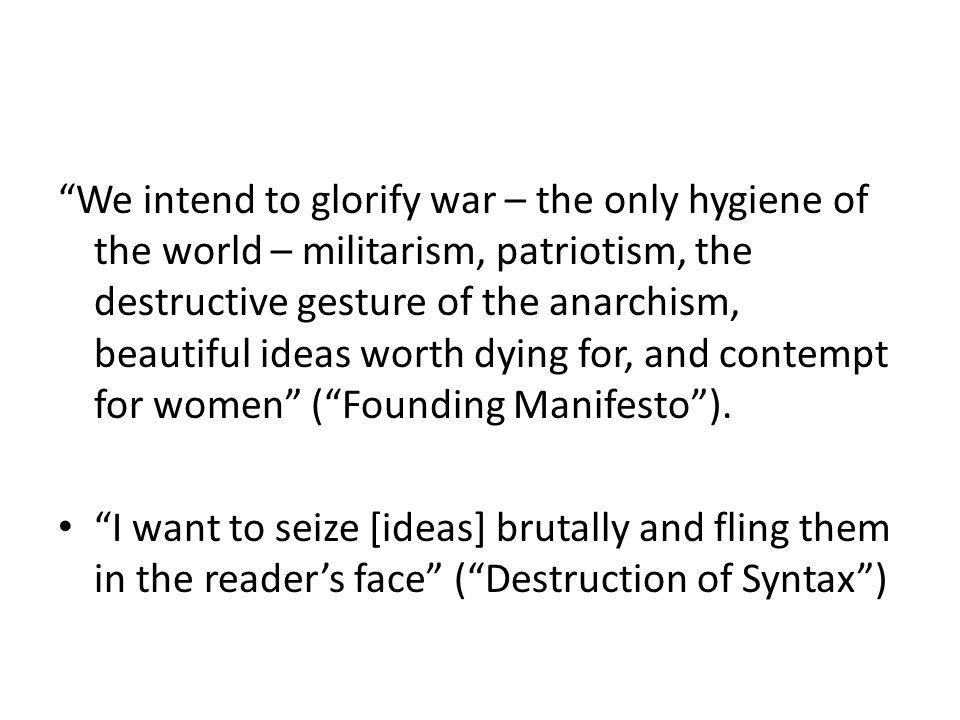 We intend to glorify war – the only hygiene of the world – militarism, patriotism, the destructive gesture of the anarchism, beautiful ideas worth dying for, and contempt for women ( Founding Manifesto ).