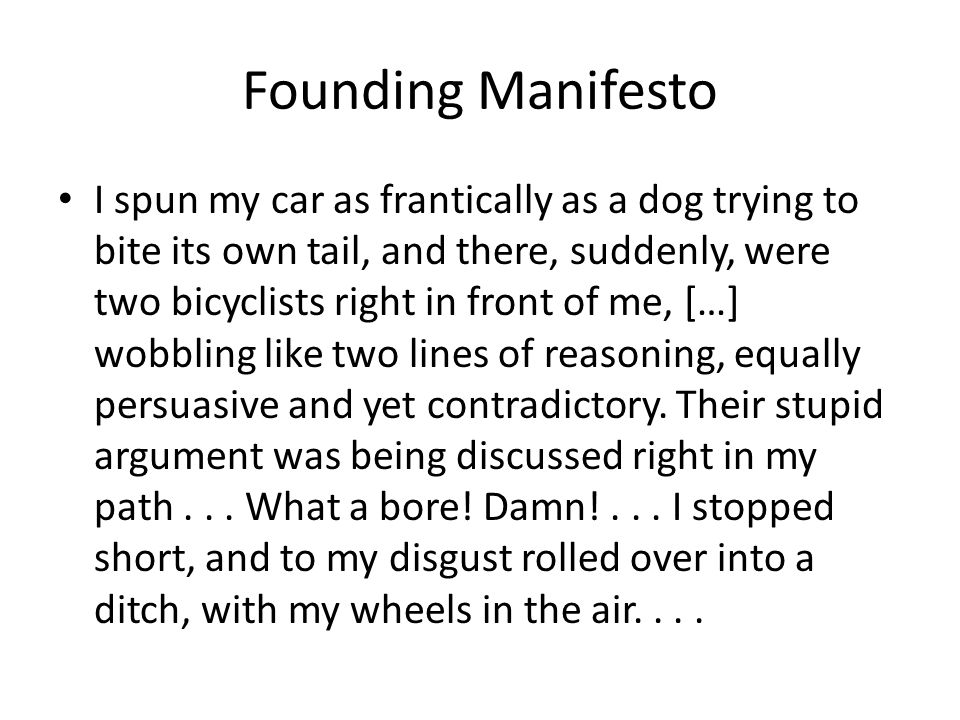 Founding Manifesto I spun my car as frantically as a dog trying to bite its own tail, and there, suddenly, were two bicyclists right in front of me, […] wobbling like two lines of reasoning, equally persuasive and yet contradictory.