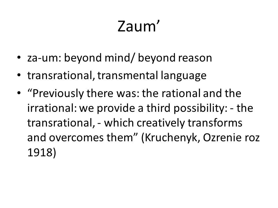 Zaum' za-um: beyond mind/ beyond reason transrational, transmental language Previously there was: the rational and the irrational: we provide a third possibility: - the transrational, - which creatively transforms and overcomes them (Kruchenyk, Ozrenie roz 1918)