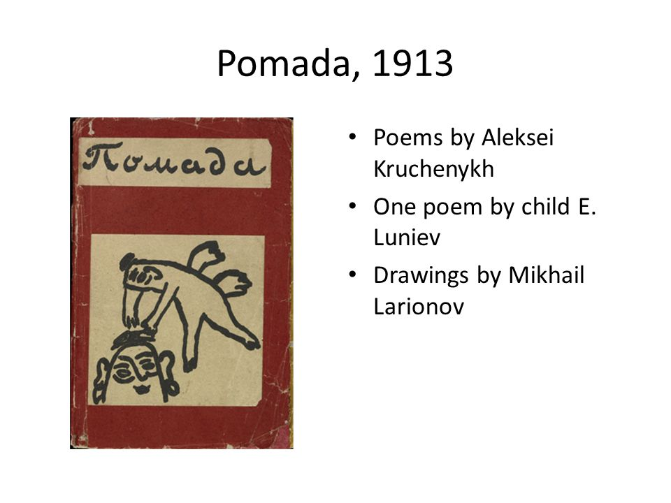 Pomada, 1913 Poems by Aleksei Kruchenykh One poem by child E. Luniev Drawings by Mikhail Larionov