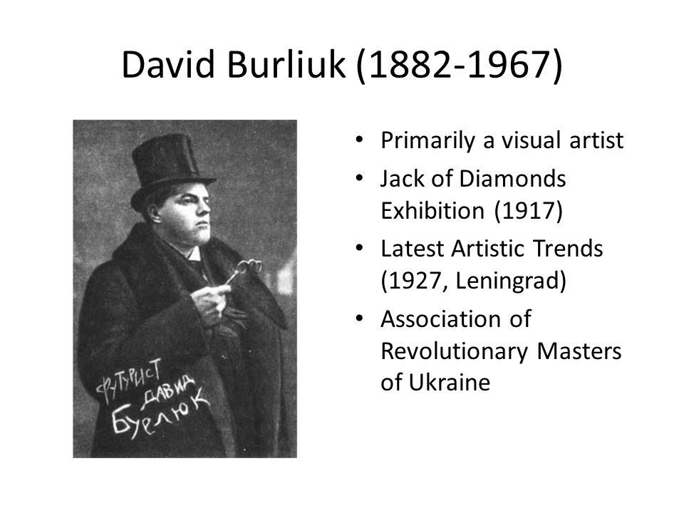 David Burliuk (1882-1967) Primarily a visual artist Jack of Diamonds Exhibition (1917) Latest Artistic Trends (1927, Leningrad) Association of Revolutionary Masters of Ukraine