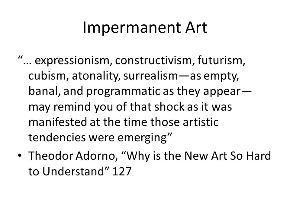 Impermanent Art … expressionism, constructivism, futurism, cubism, atonality, surrealism—as empty, banal, and programmatic as they appear— may remind you of that shock as it was manifested at the time those artistic tendencies were emerging Theodor Adorno, Why is the New Art So Hard to Understand 127