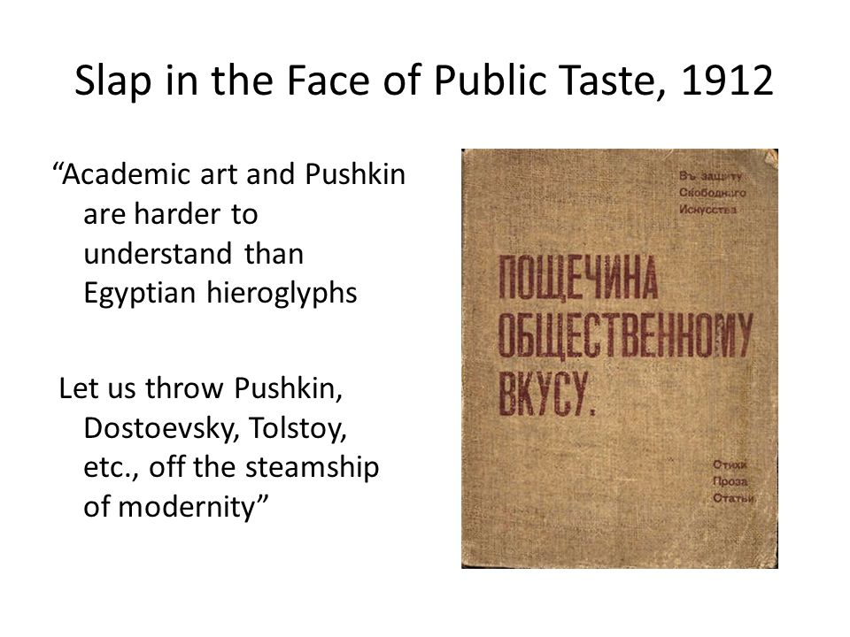 Slap in the Face of Public Taste, 1912 Academic art and Pushkin are harder to understand than Egyptian hieroglyphs Let us throw Pushkin, Dostoevsky, Tolstoy, etc., off the steamship of modernity