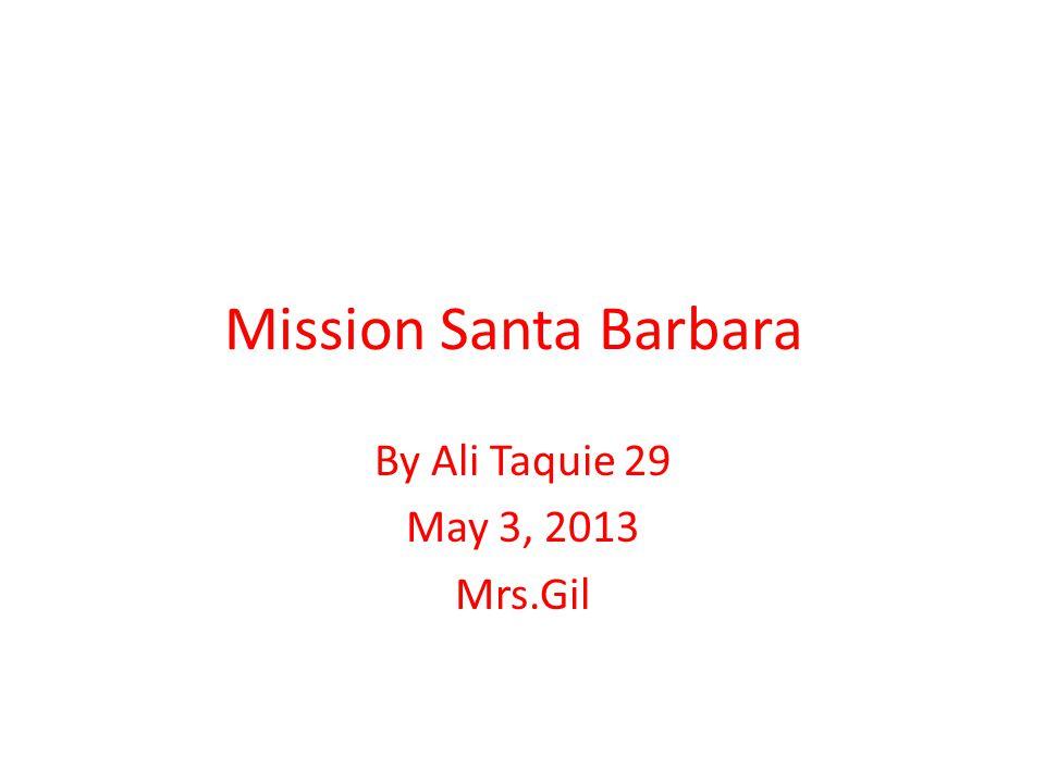 Mission Santa Barbara By Ali Taquie 29 May 3, 2013 Mrs.Gil