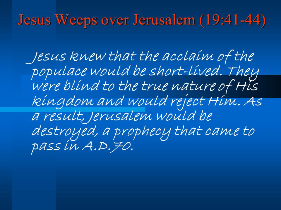 Jesus Weeps over Jerusalem (19:41-44) Jesus knew that the acclaim of the populace would be short-lived.