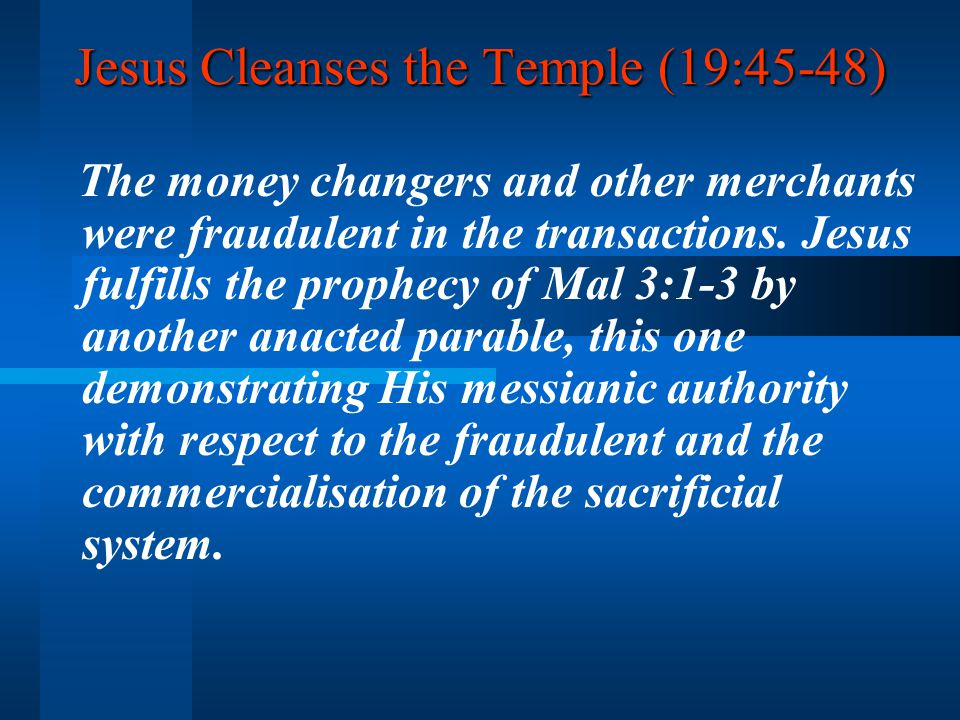 Jesus Cleanses the Temple (19:45-48) The money changers and other merchants were fraudulent in the transactions.