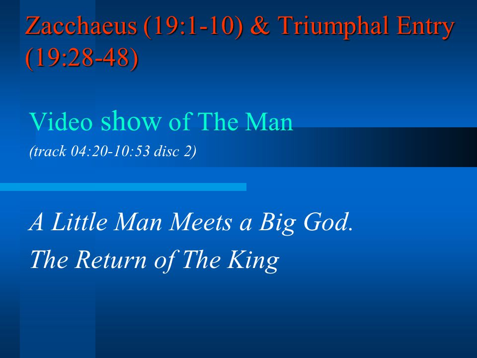 Zacchaeus (19:1-10) & Triumphal Entry (19:28-48) Video show of The Man (track 04:20-10:53 disc 2) A Little Man Meets a Big God. The Return of The King