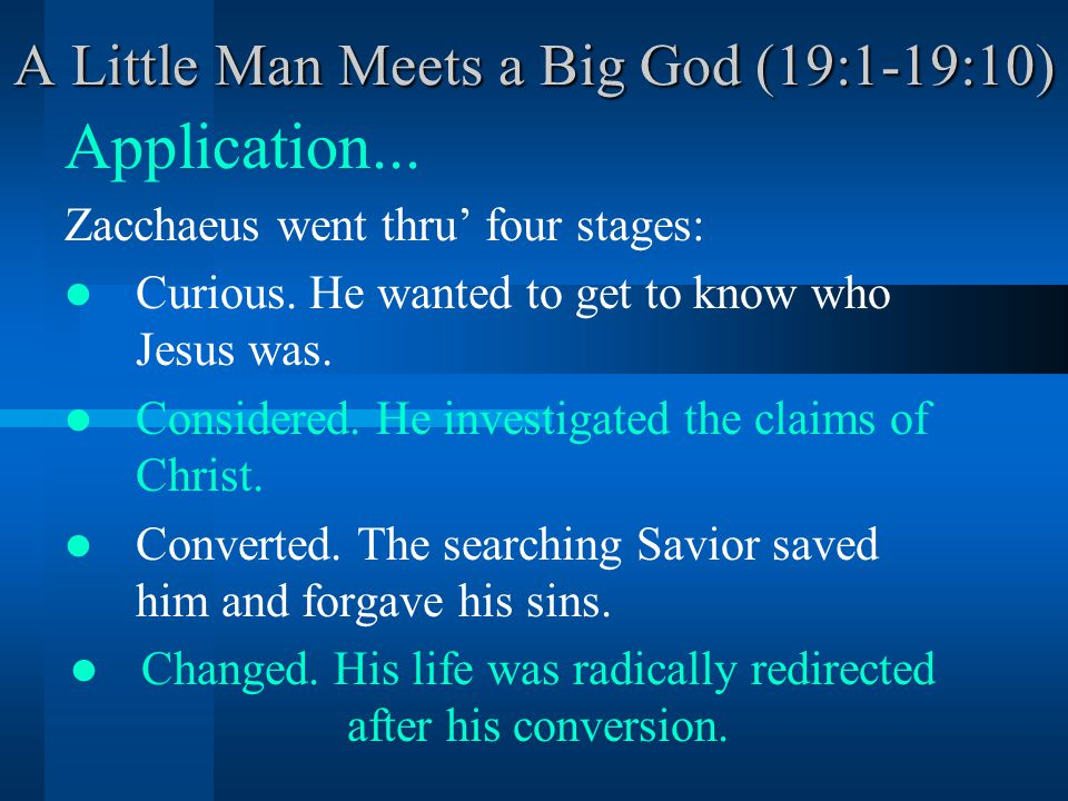 A Little Man Meets a Big God (19:1-19:10) Application... Zacchaeus went thru' four stages: Curious. He wanted to get to know who Jesus was. Considered