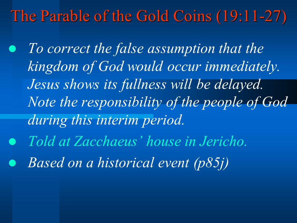 The Parable of the Gold Coins (19:11-27) To correct the false assumption that the kingdom of God would occur immediately.