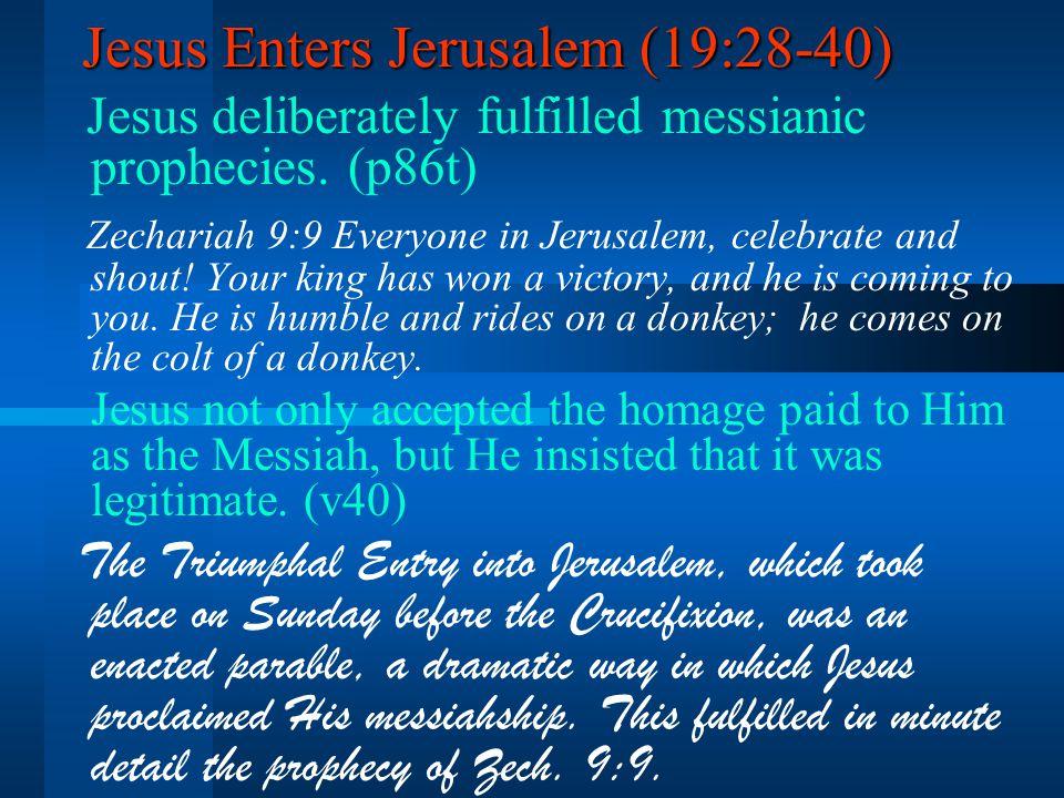 Jesus Enters Jerusalem (19:28-40) Jesus deliberately fulfilled messianic prophecies.