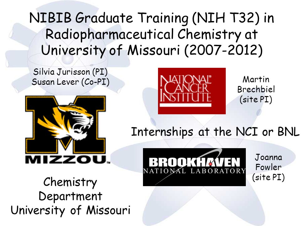 NIBIB Graduate Training (NIH T32) in Radiopharmaceutical Chemistry at University of Missouri (2007-2012) Chemistry Department University of Missouri Silvia Jurisson (PI) Susan Lever (Co-PI) Martin Brechbiel (site PI) Internships at the NCI or BNL Joanna Fowler (site PI)