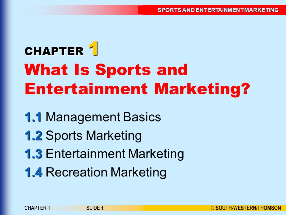 © SOUTH-WESTERN/THOMSON SPORTS AND ENTERTAINMENT MARKETING CHAPTER 1SLIDE 1 CHAPTER 1 CHAPTER 1 What Is Sports and Entertainment Marketing? 1.1 1.1 Ma
