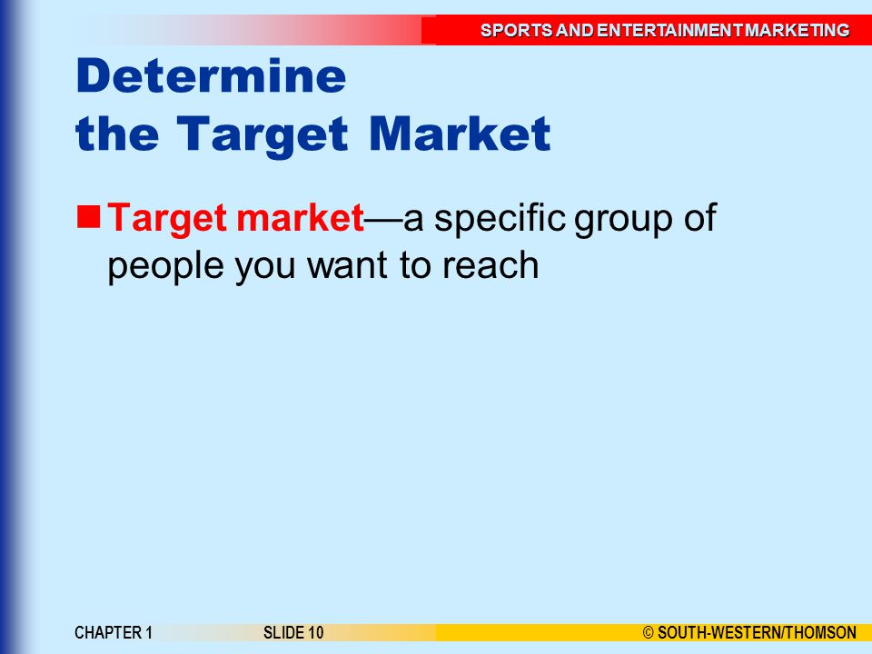 © SOUTH-WESTERN/THOMSON SPORTS AND ENTERTAINMENT MARKETING CHAPTER 1SLIDE 10 Determine the Target Market Target market—a specific group of people you