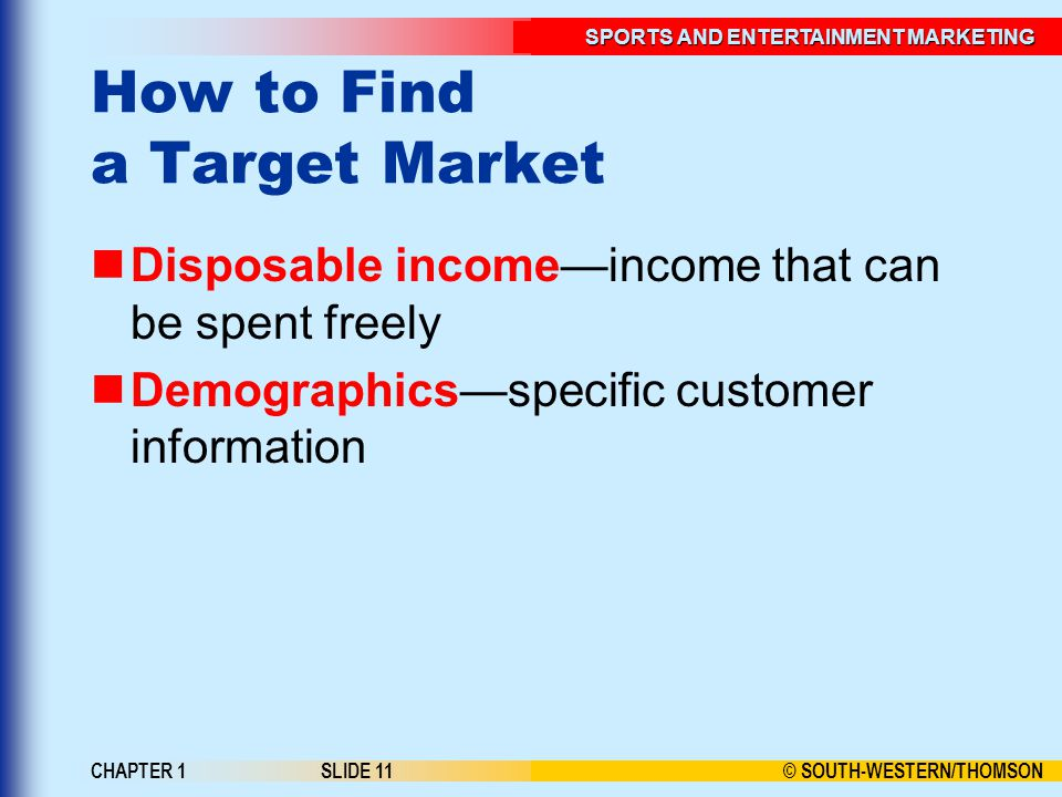 © SOUTH-WESTERN/THOMSON SPORTS AND ENTERTAINMENT MARKETING CHAPTER 1SLIDE 11 How to Find a Target Market Disposable income—income that can be spent freely Demographics—specific customer information