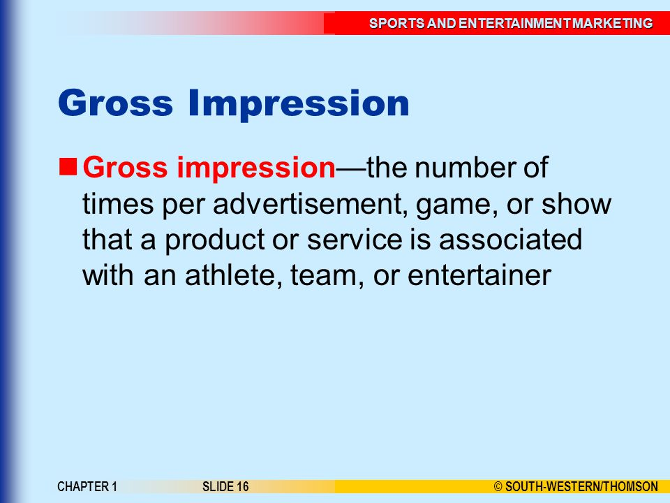 © SOUTH-WESTERN/THOMSON SPORTS AND ENTERTAINMENT MARKETING CHAPTER 1SLIDE 16 Gross Impression Gross impression—the number of times per advertisement,
