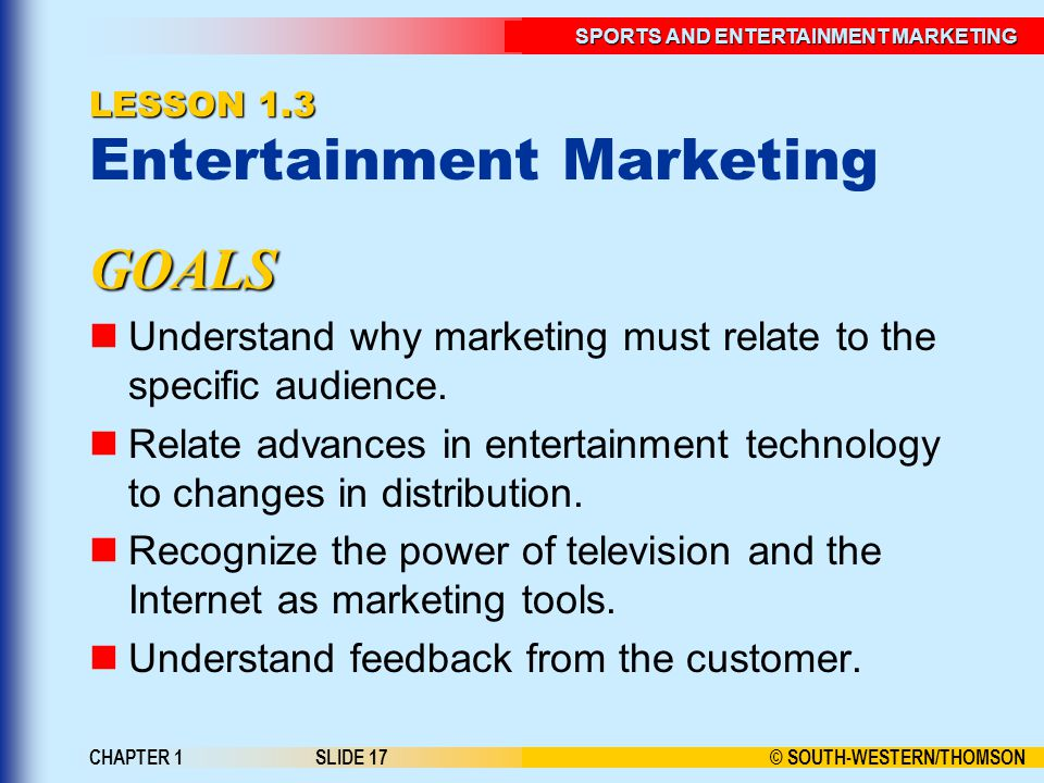 © SOUTH-WESTERN/THOMSON SPORTS AND ENTERTAINMENT MARKETING CHAPTER 1SLIDE 17 LESSON 1.3 LESSON 1.3 Entertainment Marketing GOALS Understand why marketing must relate to the specific audience.