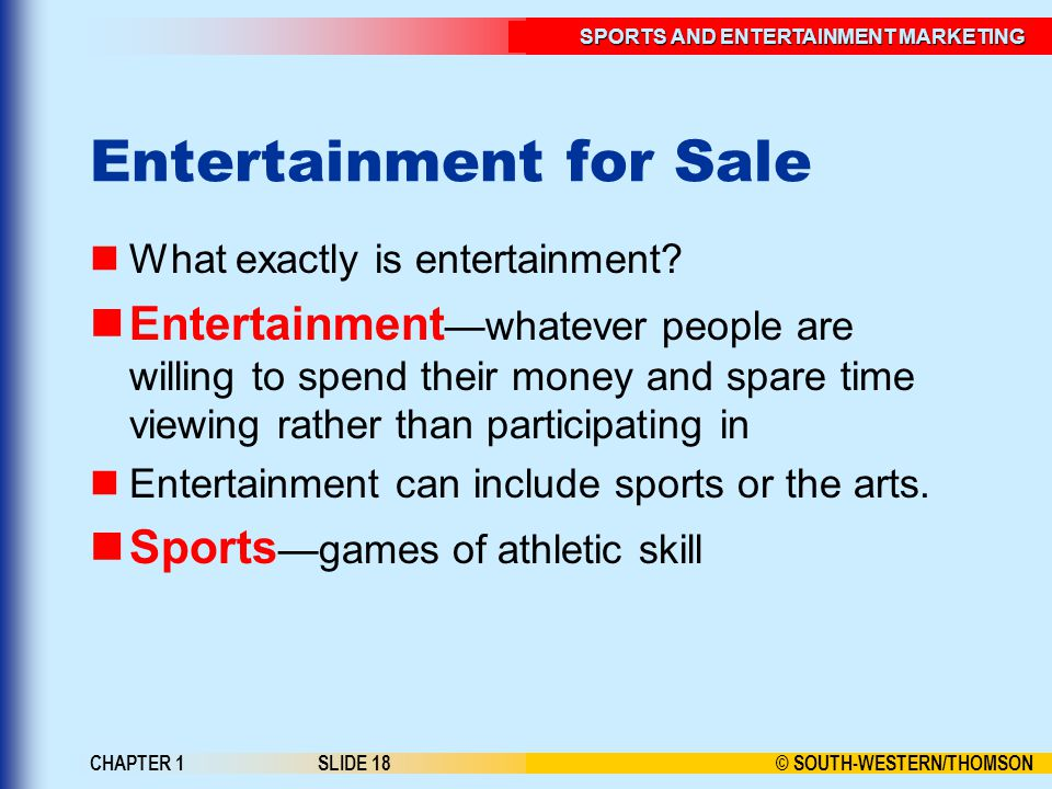 © SOUTH-WESTERN/THOMSON SPORTS AND ENTERTAINMENT MARKETING CHAPTER 1SLIDE 18 Entertainment for Sale What exactly is entertainment? Entertainment —what