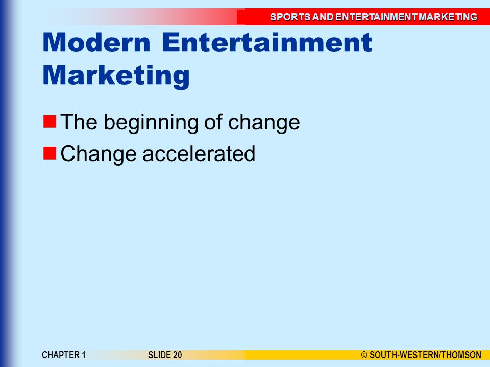 © SOUTH-WESTERN/THOMSON SPORTS AND ENTERTAINMENT MARKETING CHAPTER 1SLIDE 20 Modern Entertainment Marketing The beginning of change Change accelerated
