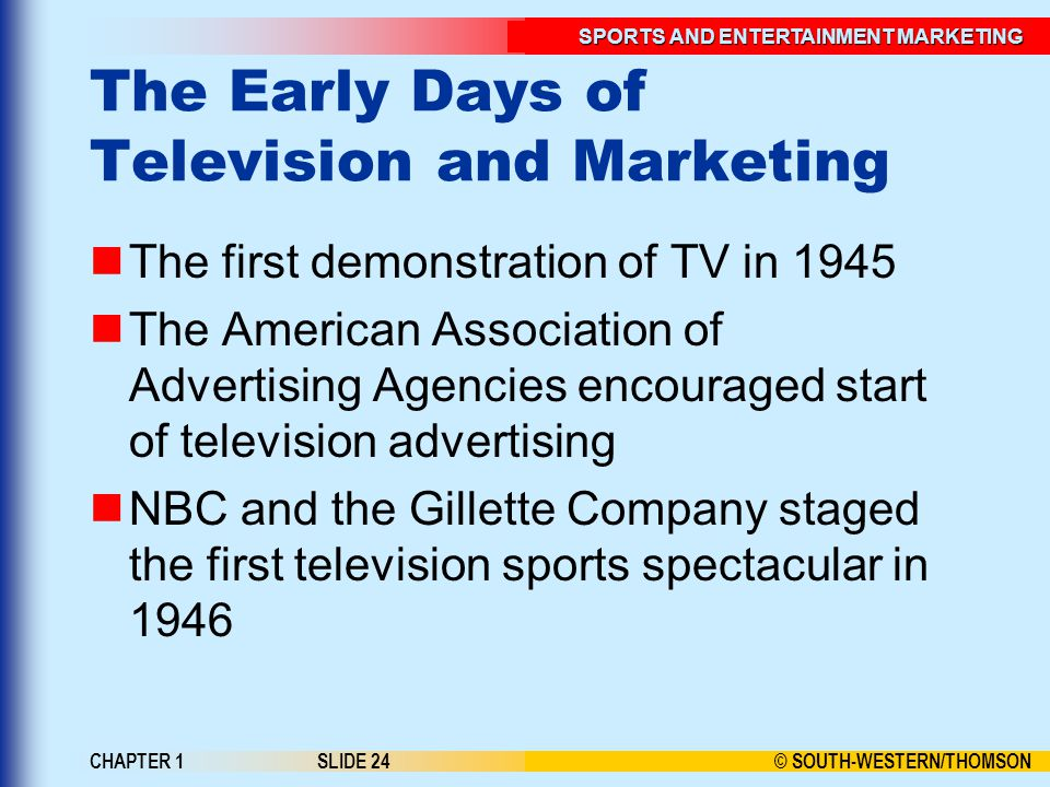 © SOUTH-WESTERN/THOMSON SPORTS AND ENTERTAINMENT MARKETING CHAPTER 1SLIDE 24 The Early Days of Television and Marketing The first demonstration of TV