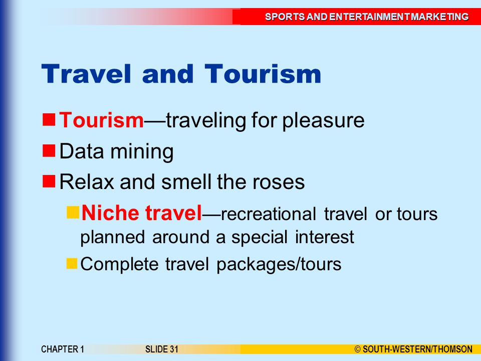© SOUTH-WESTERN/THOMSON SPORTS AND ENTERTAINMENT MARKETING CHAPTER 1SLIDE 31 Travel and Tourism Tourism—traveling for pleasure Data mining Relax and s