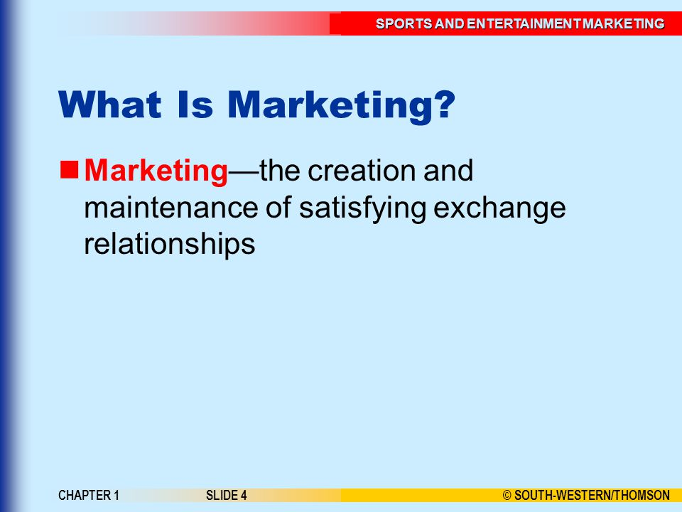 © SOUTH-WESTERN/THOMSON SPORTS AND ENTERTAINMENT MARKETING CHAPTER 1SLIDE 4 What Is Marketing? Marketing—the creation and maintenance of satisfying ex