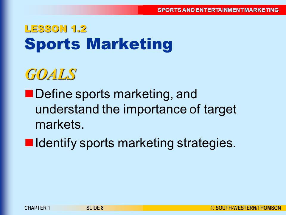 © SOUTH-WESTERN/THOMSON SPORTS AND ENTERTAINMENT MARKETING CHAPTER 1SLIDE 8 LESSON 1.2 LESSON 1.2 Sports Marketing GOALS Define sports marketing, and understand the importance of target markets.