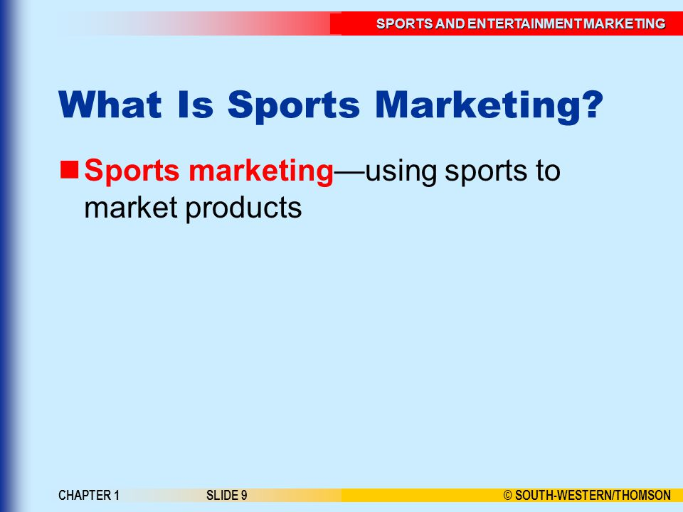 © SOUTH-WESTERN/THOMSON SPORTS AND ENTERTAINMENT MARKETING CHAPTER 1SLIDE 9 What Is Sports Marketing.
