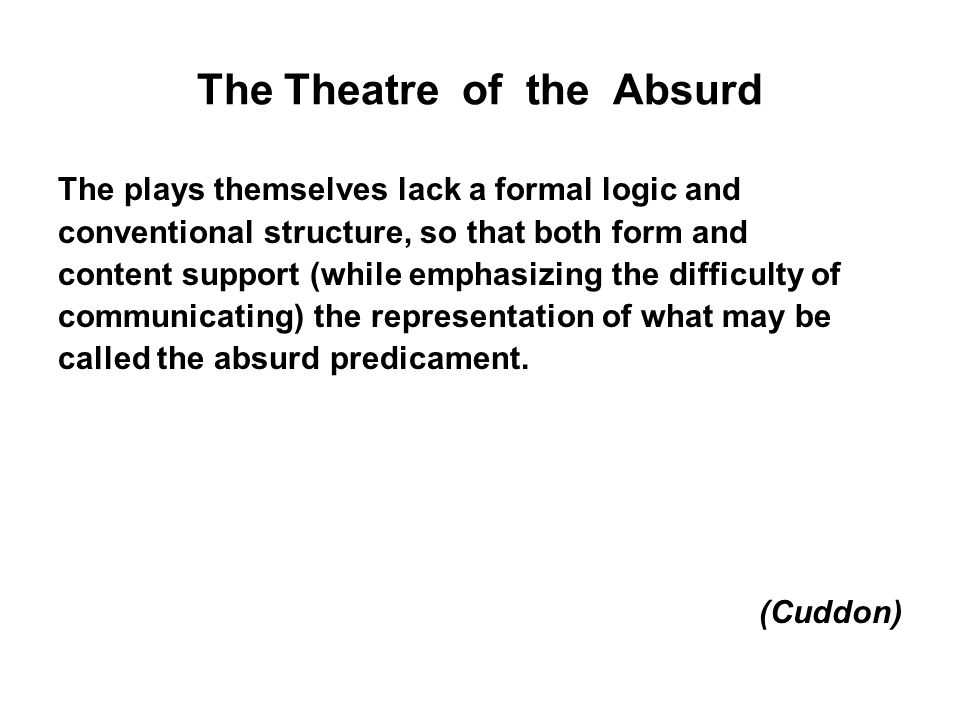 The Theatre of the Absurd The plays themselves lack a formal logic and conventional structure, so that both form and content support (while emphasizin