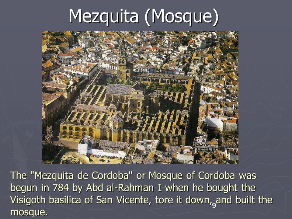 9 The Mezquita de Cordoba or Mosque of Cordoba was begun in 784 by Abd al-Rahman I when he bought the Visigoth basilica of San Vicente, tore it down, and built the mosque.