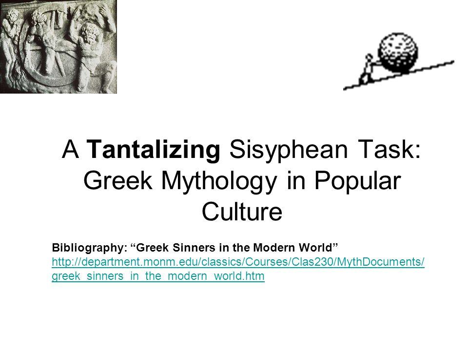 A Tantalizing Sisyphean Task: Greek Mythology in Popular Culture Bibliography: Greek Sinners in the Modern World http://department.monm.edu/classics/Courses/Clas230/MythDocuments/ greek_sinners_in_the_modern_world.htm