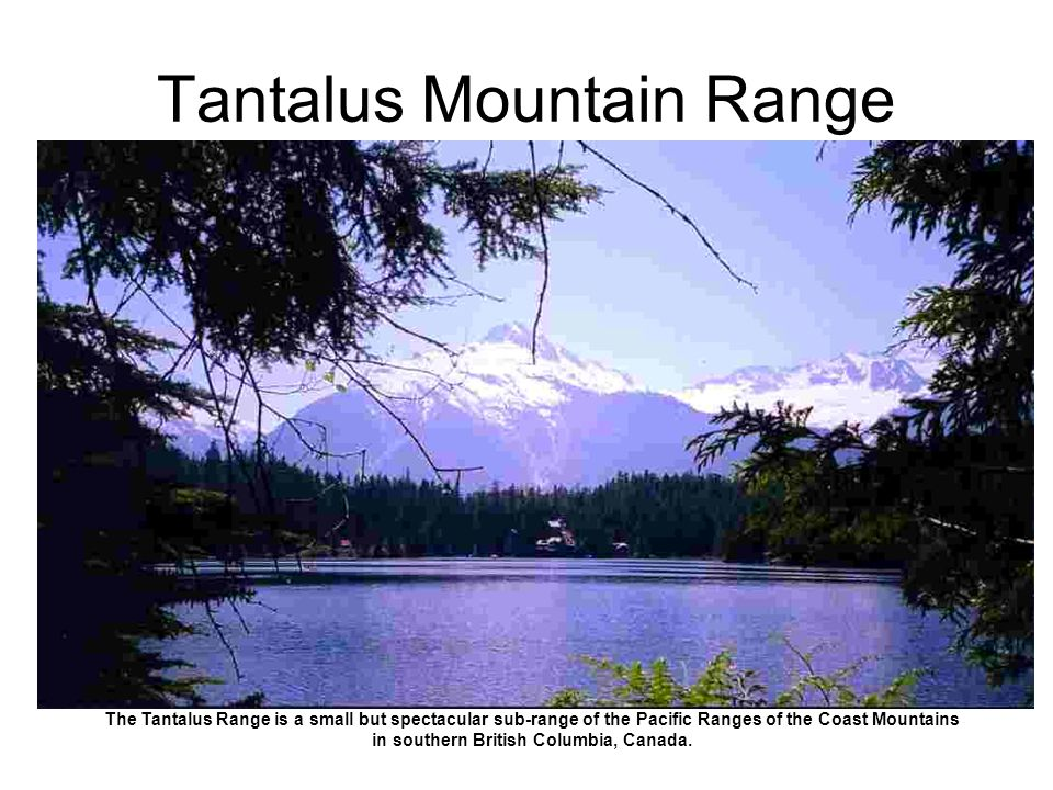Tantalus Mountain Range The Tantalus Range is a small but spectacular sub-range of the Pacific Ranges of the Coast Mountains in southern British Columbia, Canada.