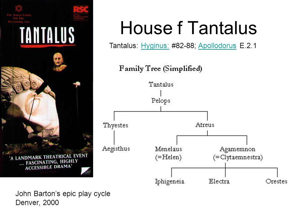 House f Tantalus John Barton's epic play cycle Denver, 2000 Tantalus: Hyginus: #82-88; Apollodorus E.2.1Hyginus:Apollodorus