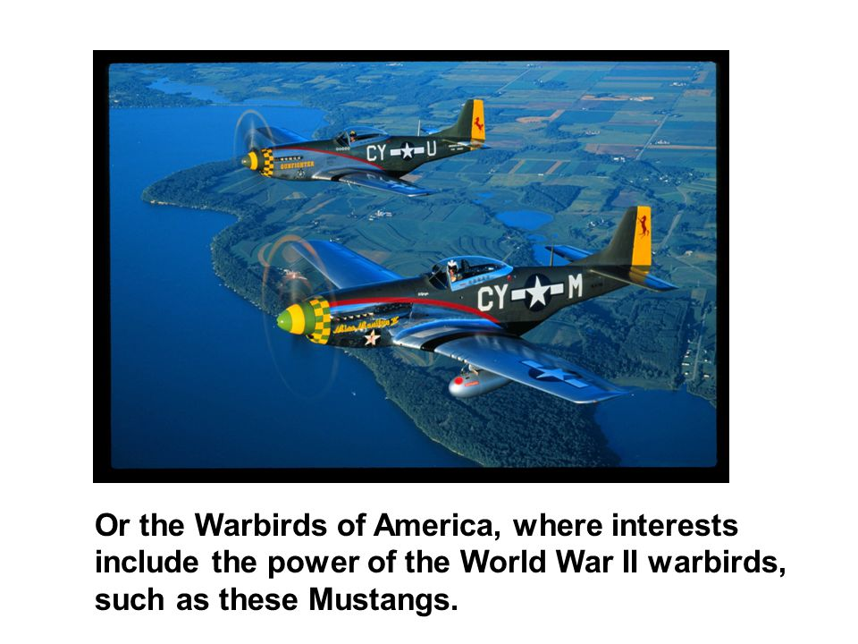 Or the Warbirds of America, where interests include the power of the World War II warbirds, such as these Mustangs.