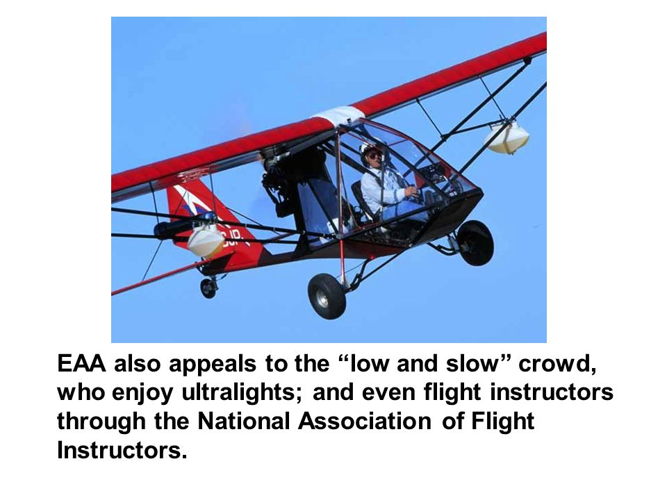 EAA also appeals to the low and slow crowd, who enjoy ultralights; and even flight instructors through the National Association of Flight Instructors.