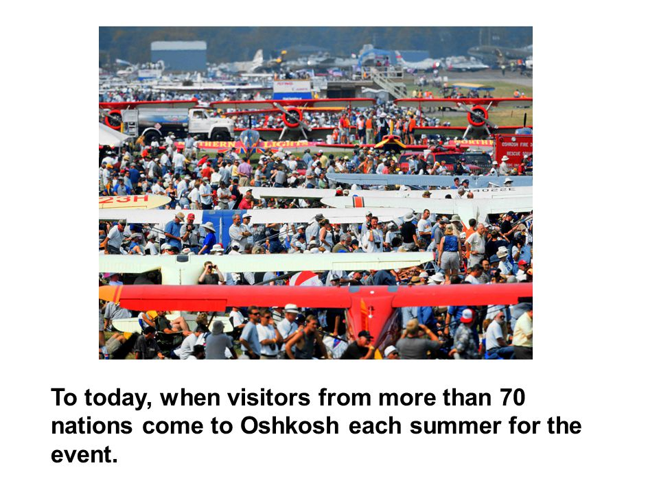 To today, when visitors from more than 70 nations come to Oshkosh each summer for the event.