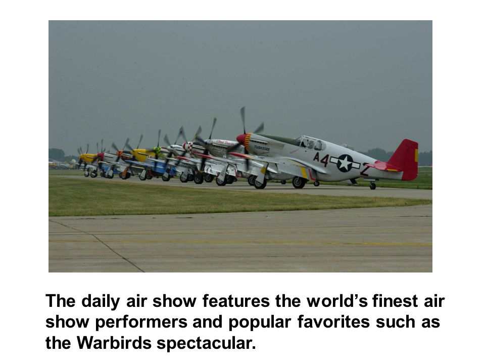 The daily air show features the world's finest air show performers and popular favorites such as the Warbirds spectacular.