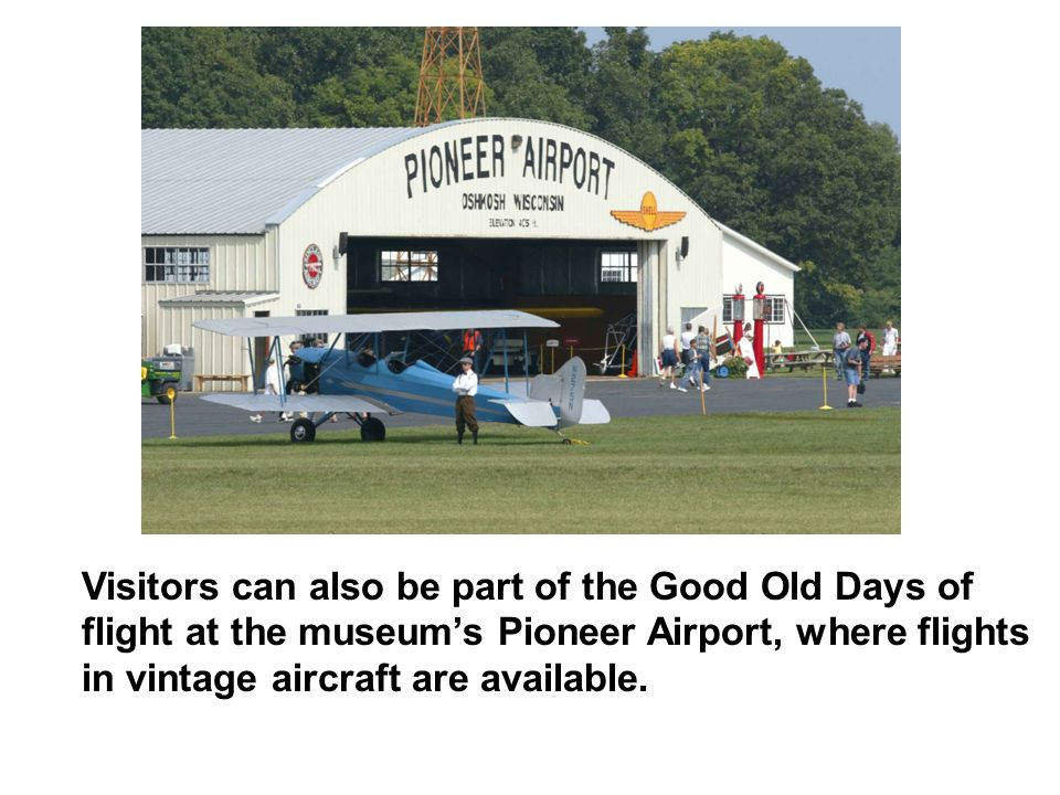 Visitors can also be part of the Good Old Days of flight at the museum's Pioneer Airport, where flights in vintage aircraft are available.