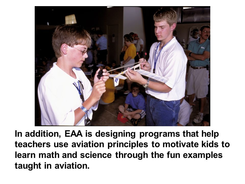 In addition, EAA is designing programs that help teachers use aviation principles to motivate kids to learn math and science through the fun examples taught in aviation.