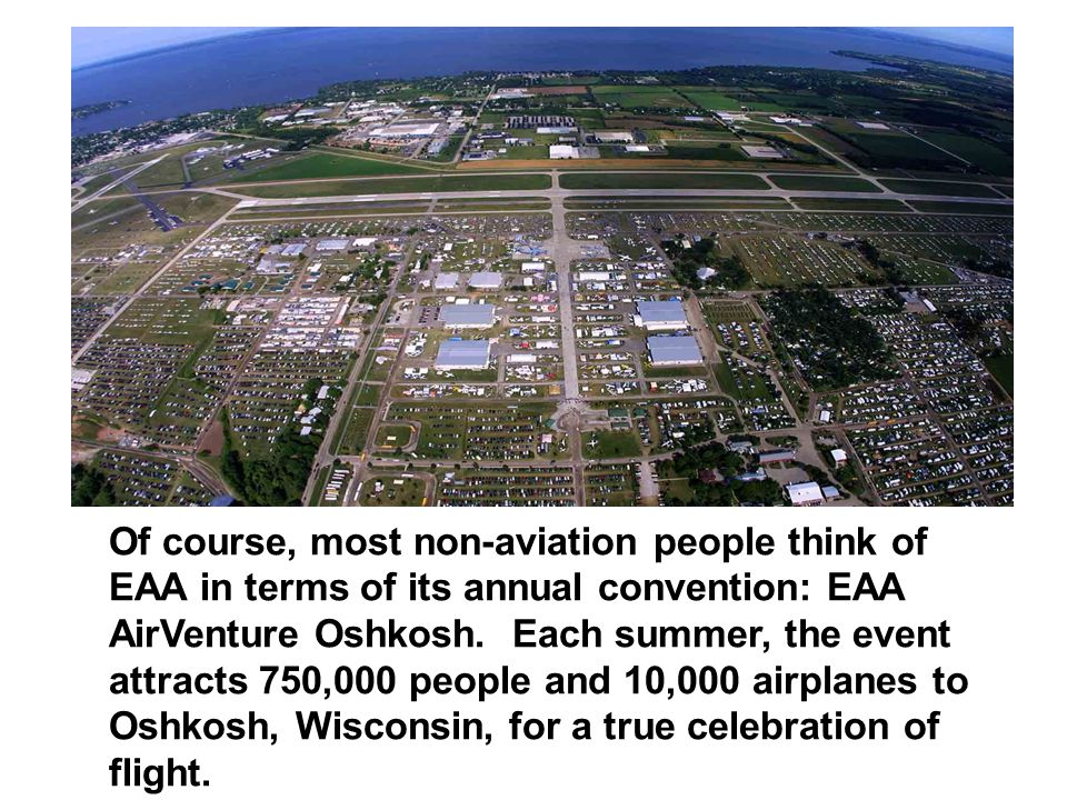 Of course, most non-aviation people think of EAA in terms of its annual convention: EAA AirVenture Oshkosh.