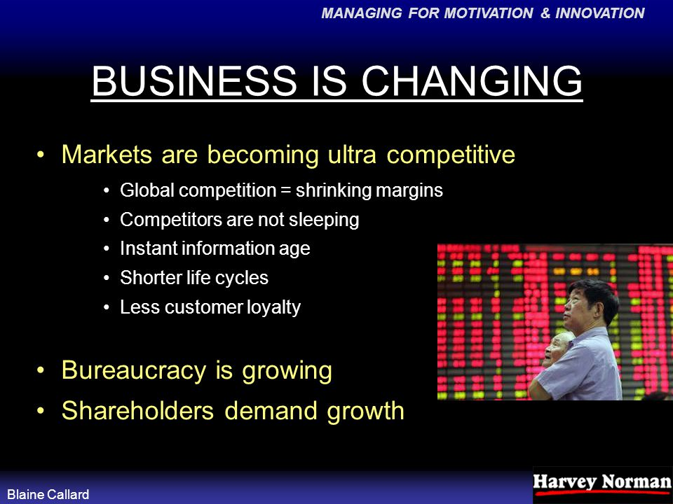 MANAGING FOR MOTIVATION & INNOVATION Blaine Callard BUSINESS IS CHANGING Markets are becoming ultra competitive Global competition = shrinking margins Competitors are not sleeping Instant information age Shorter life cycles Less customer loyalty Bureaucracy is growing Shareholders demand growth