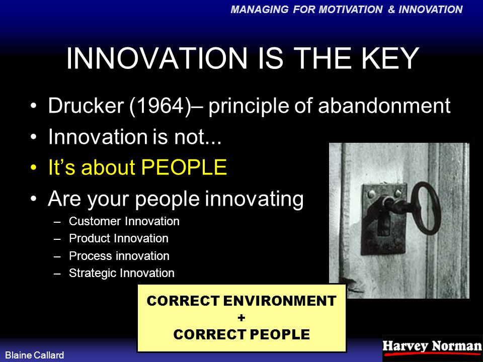 MANAGING FOR MOTIVATION & INNOVATION Blaine Callard INNOVATION IS THE KEY Drucker (1964)– principle of abandonment Innovation is not...