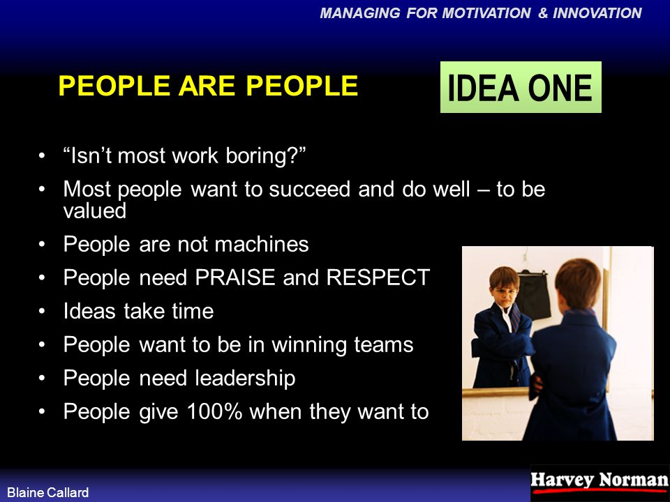 MANAGING FOR MOTIVATION & INNOVATION Blaine Callard PEOPLE ARE PEOPLE Isn't most work boring Most people want to succeed and do well – to be valued People are not machines People need PRAISE and RESPECT Ideas take time People want to be in winning teams People need leadership People give 100% when they want to IDEA ONE