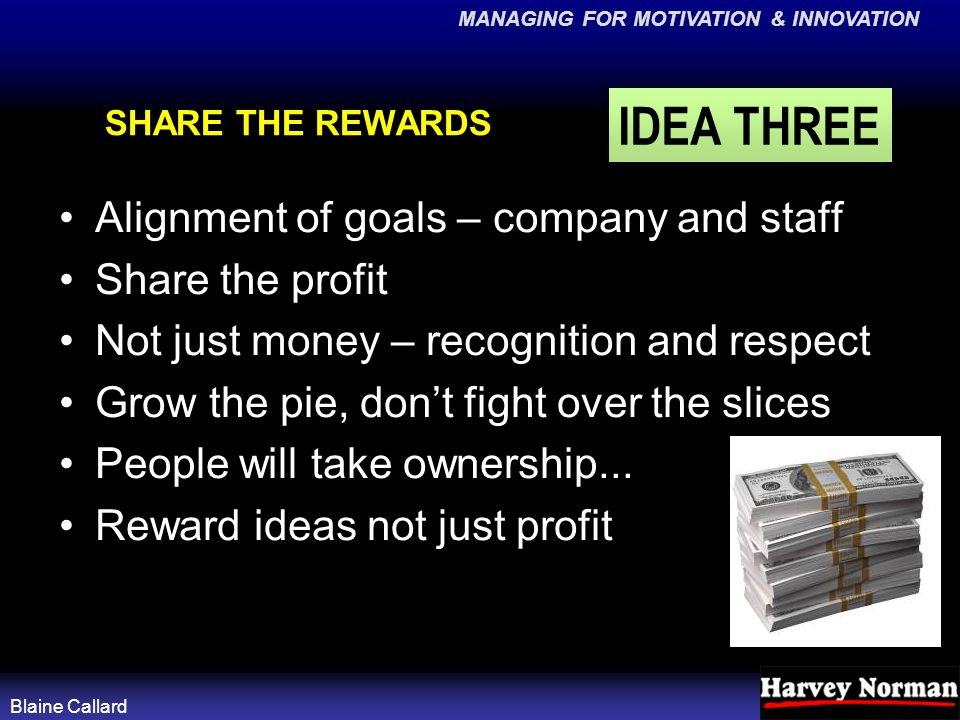 MANAGING FOR MOTIVATION & INNOVATION Blaine Callard SHARE THE REWARDS Alignment of goals – company and staff Share the profit Not just money – recognition and respect Grow the pie, don't fight over the slices People will take ownership...