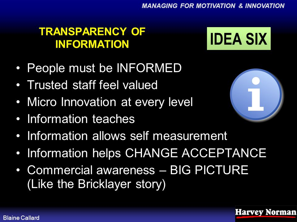 MANAGING FOR MOTIVATION & INNOVATION Blaine Callard TRANSPARENCY OF INFORMATION People must be INFORMED Trusted staff feel valued Micro Innovation at every level Information teaches Information allows self measurement Information helps CHANGE ACCEPTANCE Commercial awareness – BIG PICTURE (Like the Bricklayer story) IDEA SIX