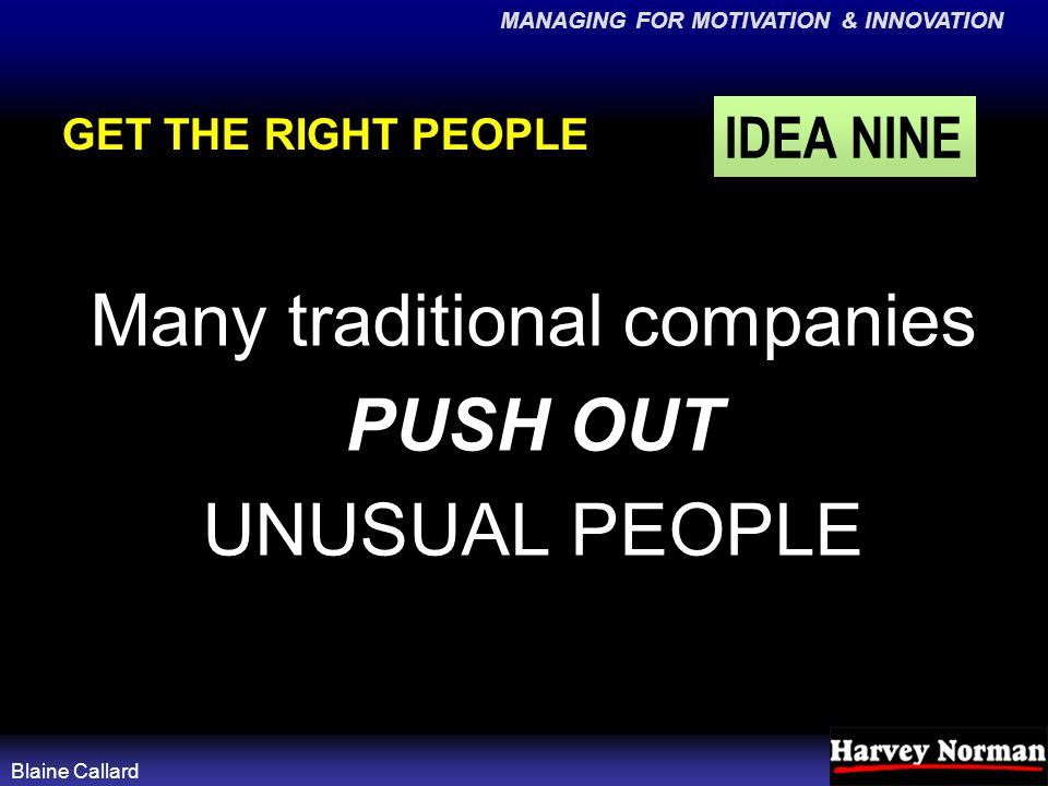 MANAGING FOR MOTIVATION & INNOVATION Blaine Callard GET THE RIGHT PEOPLE Many traditional companies PUSH OUT UNUSUAL PEOPLE IDEA NINE