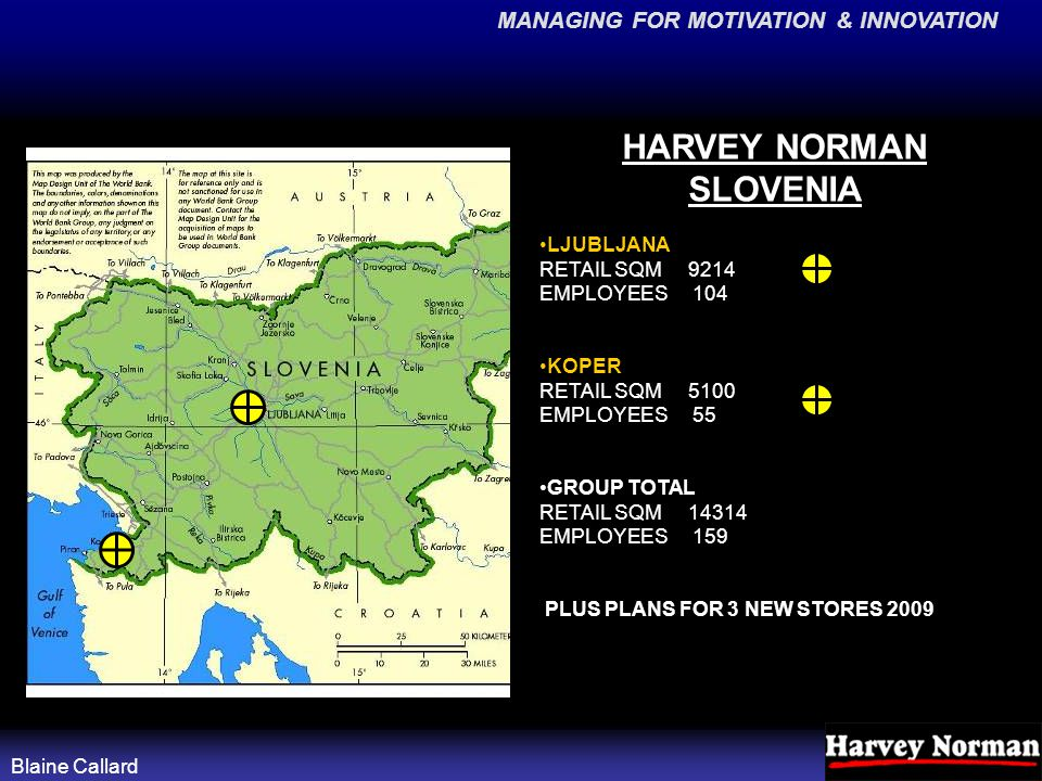 MANAGING FOR MOTIVATION & INNOVATION Blaine Callard HARVEY NORMAN SLOVENIA LJUBLJANA RETAIL SQM 9214 EMPLOYEES 104 KOPER RETAIL SQM 5100 EMPLOYEES 55